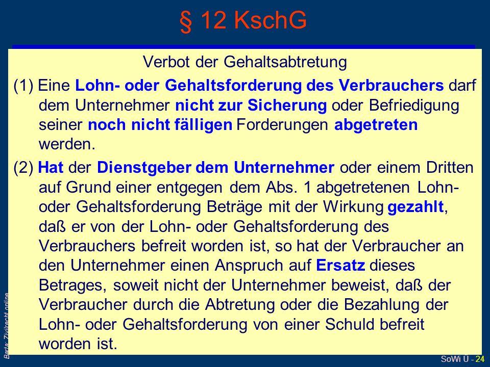 SoWi Ü - 24 Barta: Zivilrecht online § 12 KschG Verbot der Gehaltsabtretung (1) Eine Lohn- oder Gehaltsforderung des Verbrauchers darf dem Unternehmer