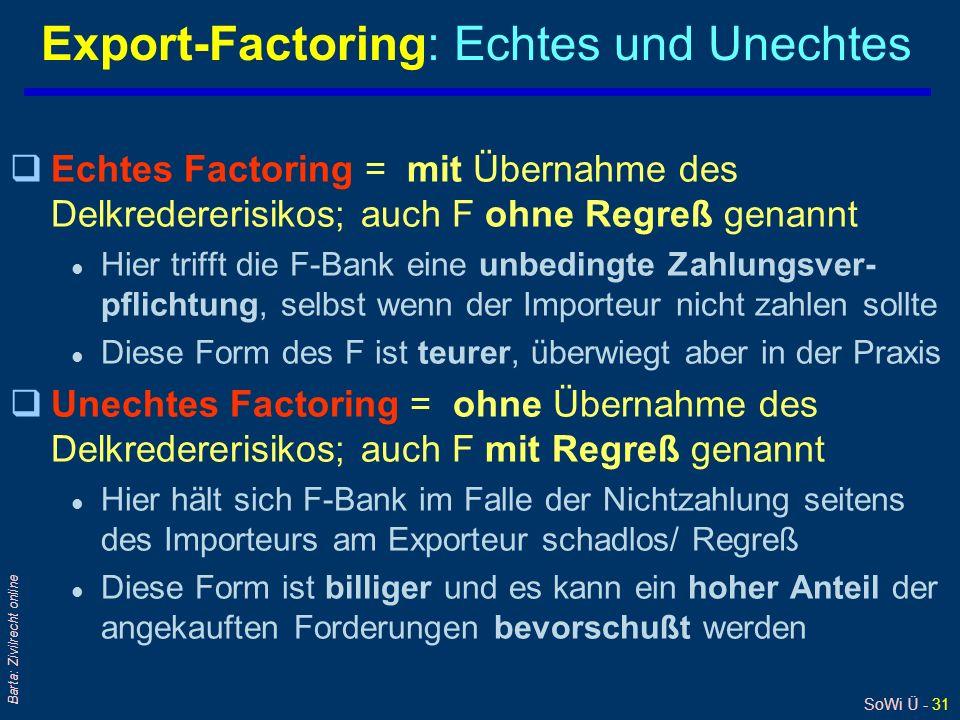 SoWi Ü - 31 Barta: Zivilrecht online Export-Factoring: Echtes und Unechtes qEchtes Factoring = mit Übernahme des Delkredererisikos; auch F ohne Regreß