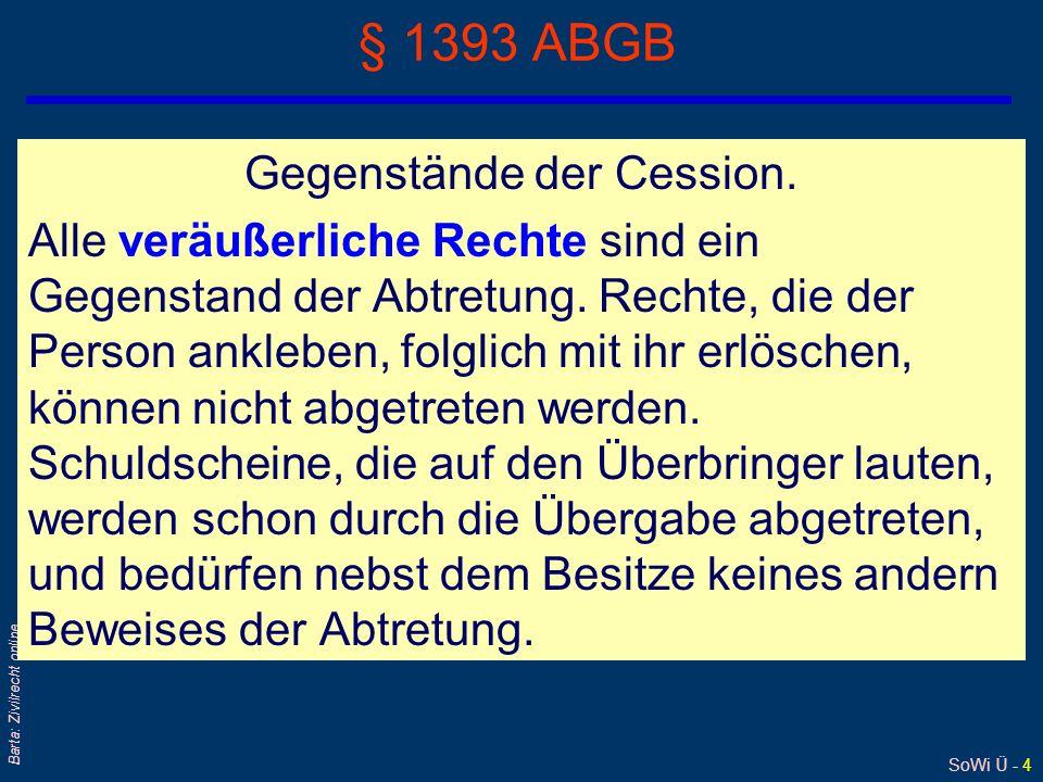 SoWi Ü - 4 Barta: Zivilrecht online § 1393 ABGB Gegenstände der Cession. Alle veräußerliche Rechte sind ein Gegenstand der Abtretung. Rechte, die der