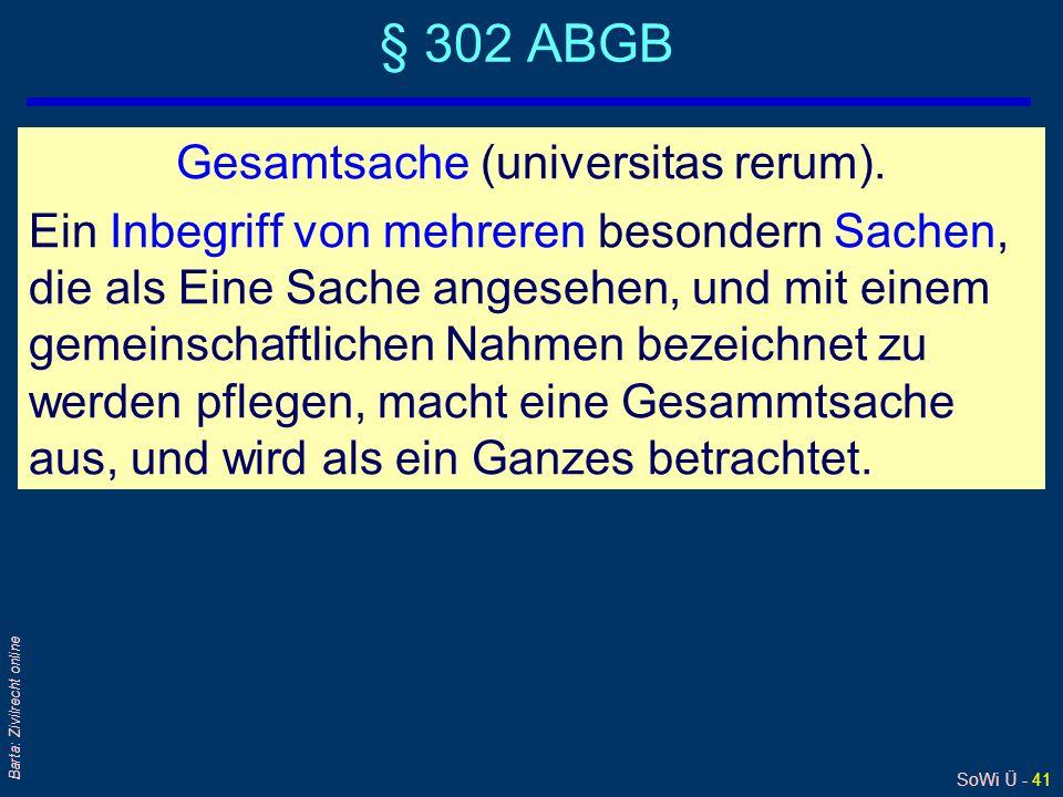 SoWi Ü - 41 Barta: Zivilrecht online § 302 ABGB Gesamtsache (universitas rerum). Ein Inbegriff von mehreren besondern Sachen, die als Eine Sache anges