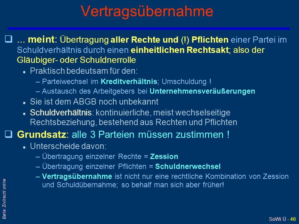 SoWi Ü - 46 Barta: Zivilrecht online Vertragsübernahme q... meint: Übertragung aller Rechte und (!) Pflichten einer Partei im Schuldverhältnis durch e