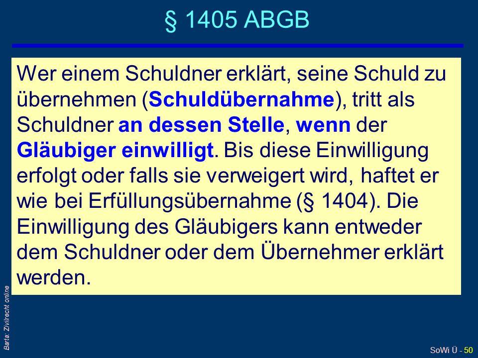 SoWi Ü - 50 Barta: Zivilrecht online § 1405 ABGB Wer einem Schuldner erklärt, seine Schuld zu übernehmen (Schuldübernahme), tritt als Schuldner an des