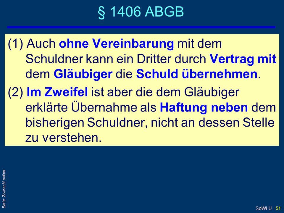SoWi Ü - 51 Barta: Zivilrecht online § 1406 ABGB (1) Auch ohne Vereinbarung mit dem Schuldner kann ein Dritter durch Vertrag mit dem Gläubiger die Sch
