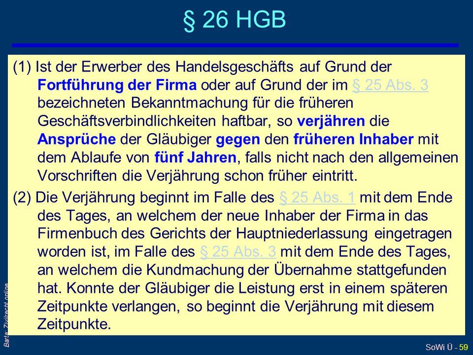 SoWi Ü - 59 Barta: Zivilrecht online § 26 HGB (1) Ist der Erwerber des Handelsgeschäfts auf Grund der Fortführung der Firma oder auf Grund der im § 25