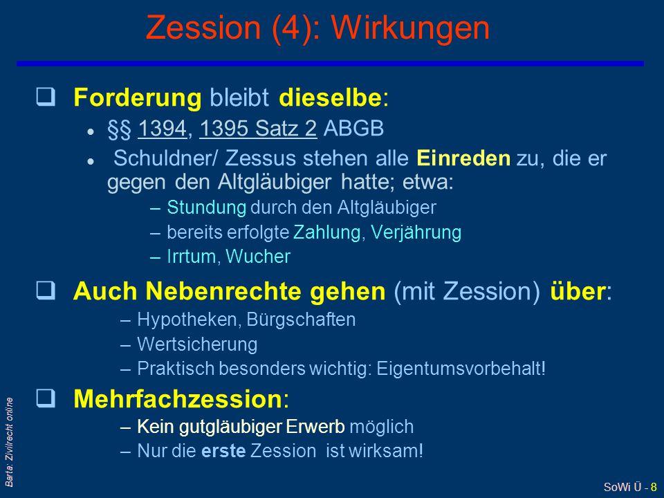SoWi Ü - 8 Barta: Zivilrecht online Zession (4): Wirkungen qForderung bleibt dieselbe: l §§ 1394, 1395 Satz 2 ABGB13941395 Satz 2 l Schuldner/ Zessus