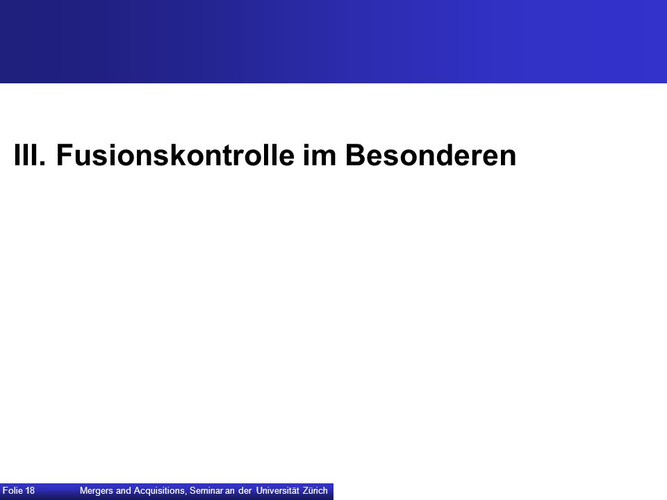 III.Fusionskontrolle im Besonderen Mergers and Acquisitions, Seminar an der Universität Zürich Folie 18