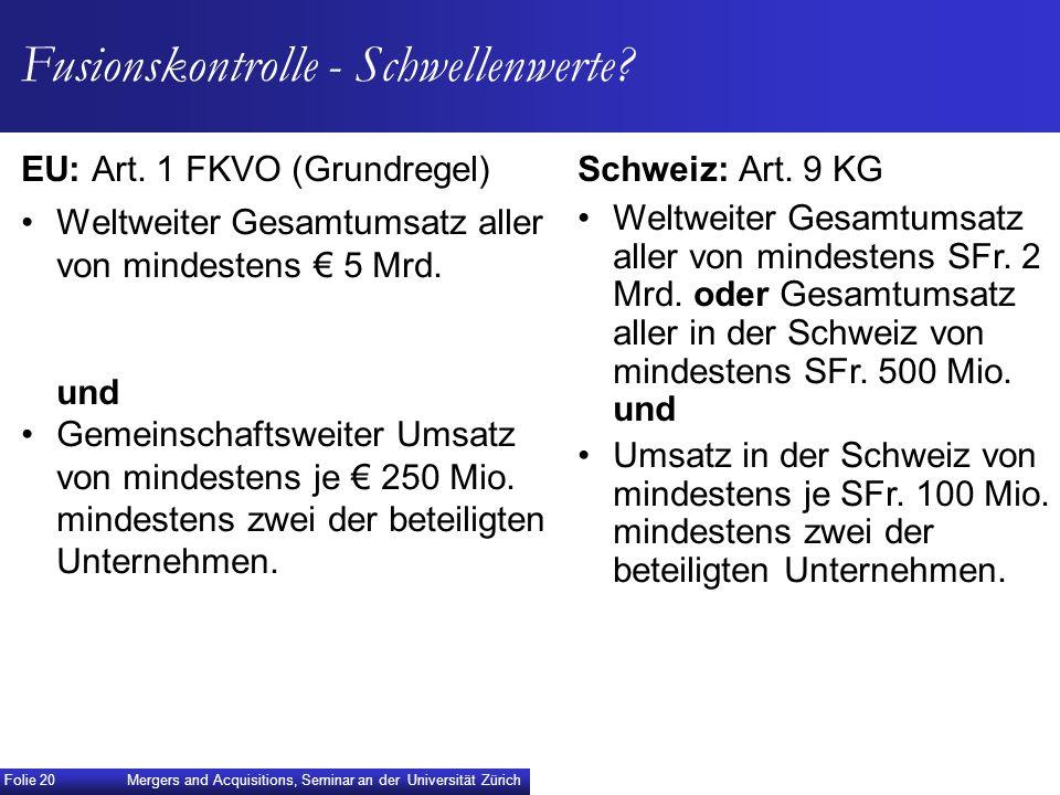 EU: Art. 1 FKVO (Grundregel) Weltweiter Gesamtumsatz aller von mindestens 5 Mrd. und Gemeinschaftsweiter Umsatz von mindestens je 250 Mio. mindestens