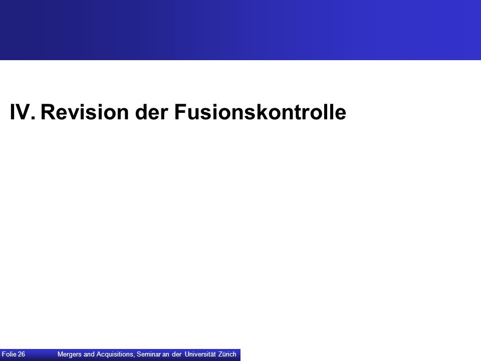 IV.Revision der Fusionskontrolle Mergers and Acquisitions, Seminar an der Universität Zürich Folie 26