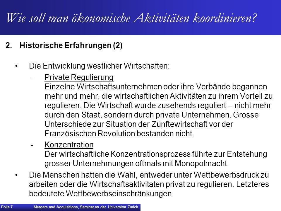 Folie 8 Mergers and Acquisitions, Seminar an der Universität Zürich Wirtschaftsfreiheit während langer Zeit verstanden als Vertragsfreiheit freier Wettbewerb Kartellwirtschaft (durch Verträge) Vertragsfreiheit erlaubte/ermöglichte Kartellwirtschaft!
