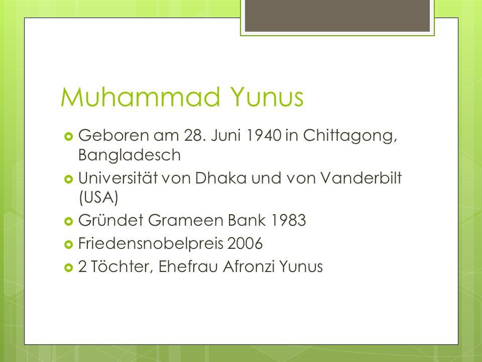 Muhammad Yunus Geboren am 28. Juni 1940 in Chittagong, Bangladesch Universität von Dhaka und von Vanderbilt (USA) Gründet Grameen Bank 1983 Friedensno
