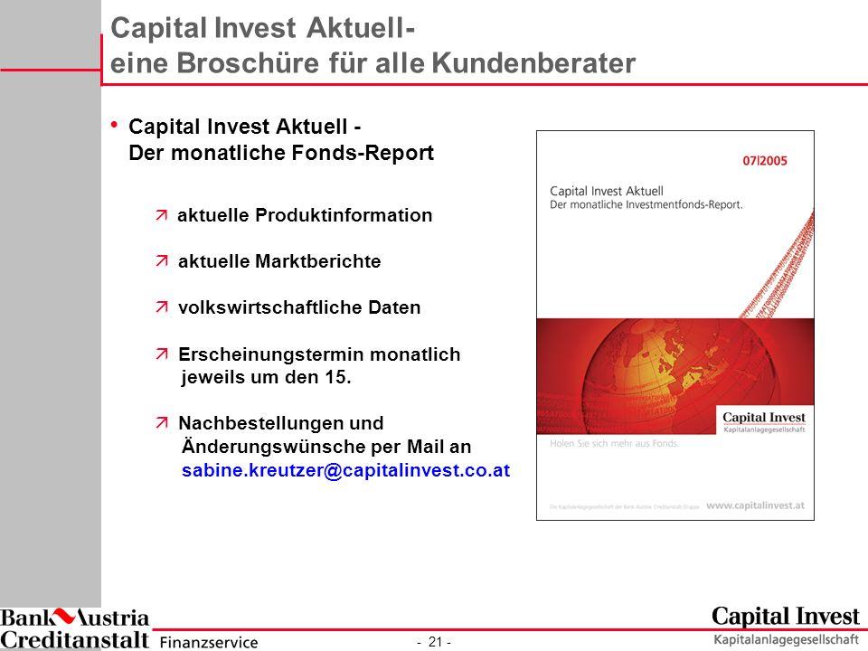 - 21 - Capital Invest Aktuell- eine Broschüre für alle Kundenberater Capital Invest Aktuell - Der monatliche Fonds-Report ä aktuelle Produktinformation ä aktuelle Marktberichte ä volkswirtschaftliche Daten ä Erscheinungstermin monatlich jeweils um den 15.