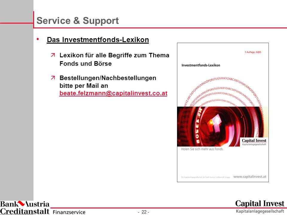 - 22 - Service & Support Das Investmentfonds-Lexikon äLexikon für alle Begriffe zum Thema Fonds und Börse äBestellungen/Nachbestellungen bitte per Mail an beate.felzmann@capitalinvest.co.at beate.felzmann@capitalinvest.co.at