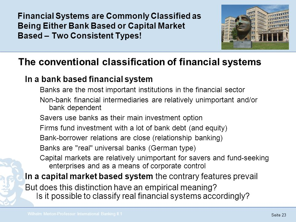 Seite 23 Financial Systems are Commonly Classified as Being Either Bank Based or Capital Market Based – Two Consistent Types! In a bank based financia