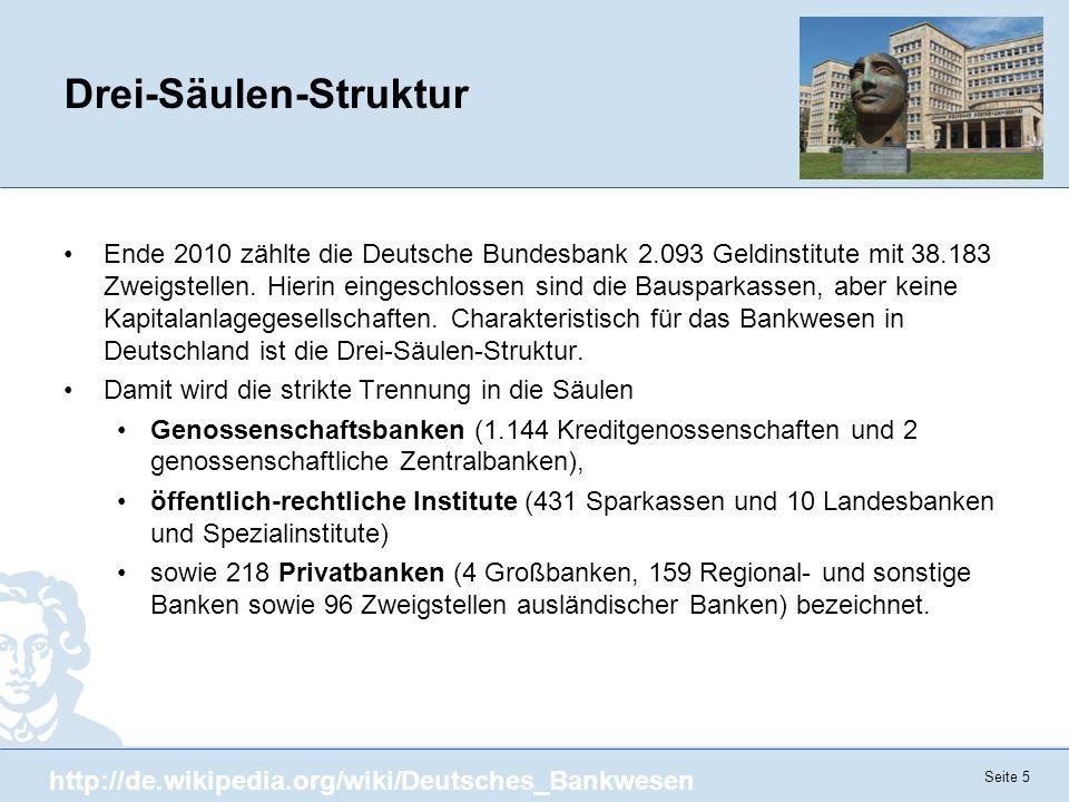Seite 5 Drei-Säulen-Struktur Ende 2010 zählte die Deutsche Bundesbank 2.093 Geldinstitute mit 38.183 Zweigstellen. Hierin eingeschlossen sind die Baus