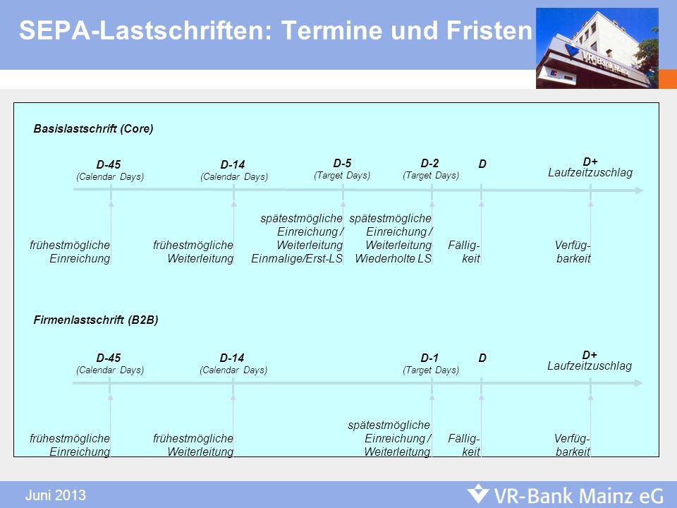 Juni 2013 SEPA-Lastschriften: Termine und Fristen Basislastschrift (Core) D-14 (Calendar Days) D-5 (Target Days) D D+ Laufzeitzuschlag D-45 (Calendar
