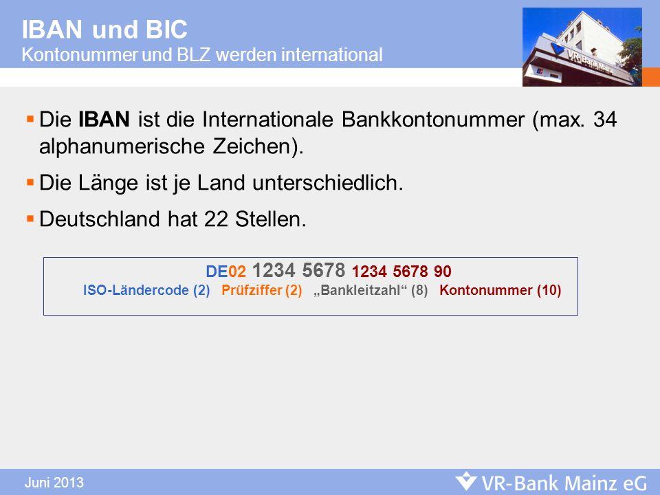 Juni 2013 IBAN und BIC Kontonummer und BLZ werden international Die IBAN ist die Internationale Bankkontonummer (max. 34 alphanumerische Zeichen). Die