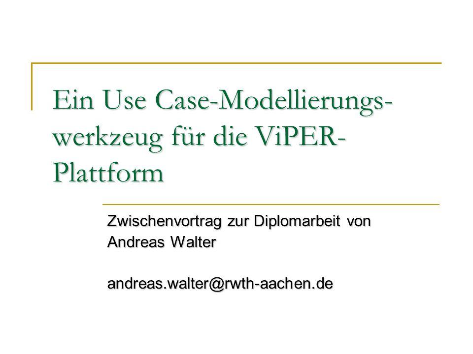 Ein Use Case-Modellierungs- werkzeug für die ViPER- Plattform Zwischenvortrag zur Diplomarbeit von Andreas Walter andreas.walter@rwth-aachen.de