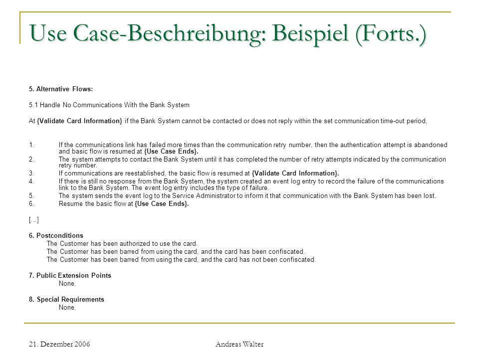 21. Dezember 2006 Andreas Walter Use Case-Beschreibung: Beispiel (Forts.) 5. Alternative Flows: 5.1 Handle No Communications With the Bank System At {