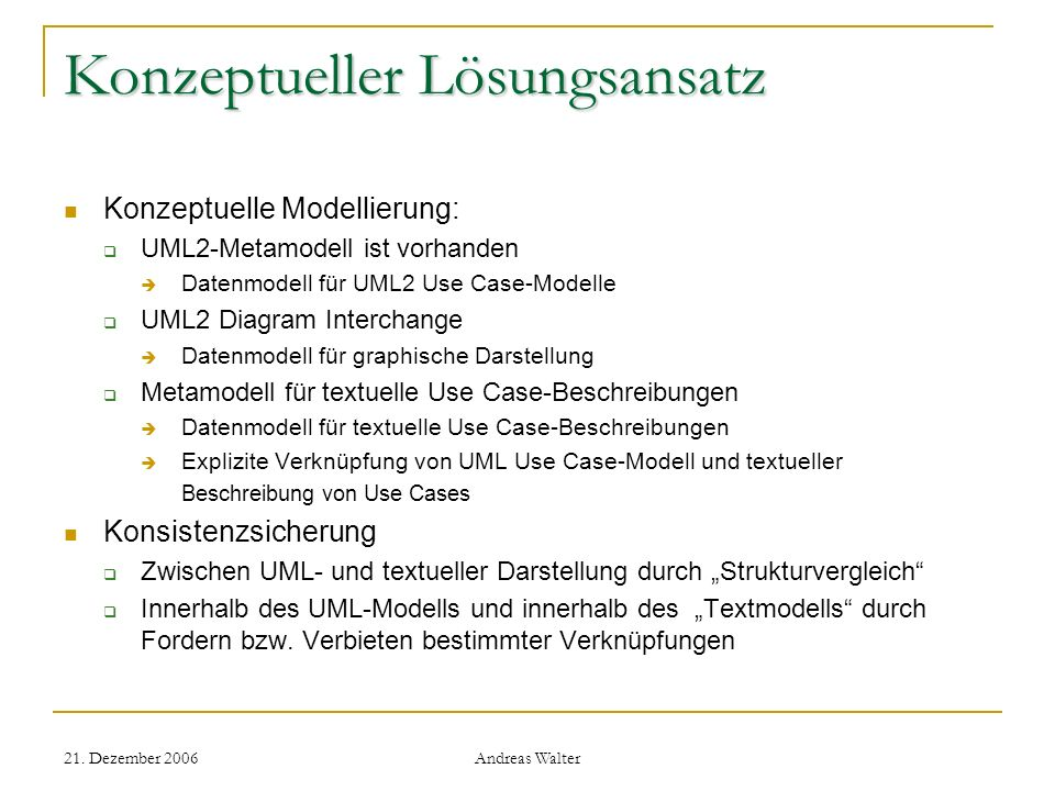 21. Dezember 2006 Andreas Walter Konzeptueller Lösungsansatz Konzeptuelle Modellierung: UML2-Metamodell ist vorhanden Datenmodell für UML2 Use Case-Mo