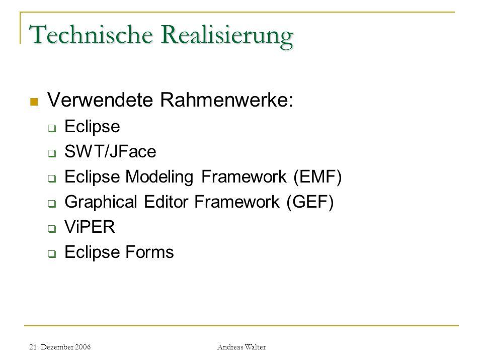 21. Dezember 2006 Andreas Walter Technische Realisierung Verwendete Rahmenwerke: Eclipse SWT/JFace Eclipse Modeling Framework (EMF) Graphical Editor F