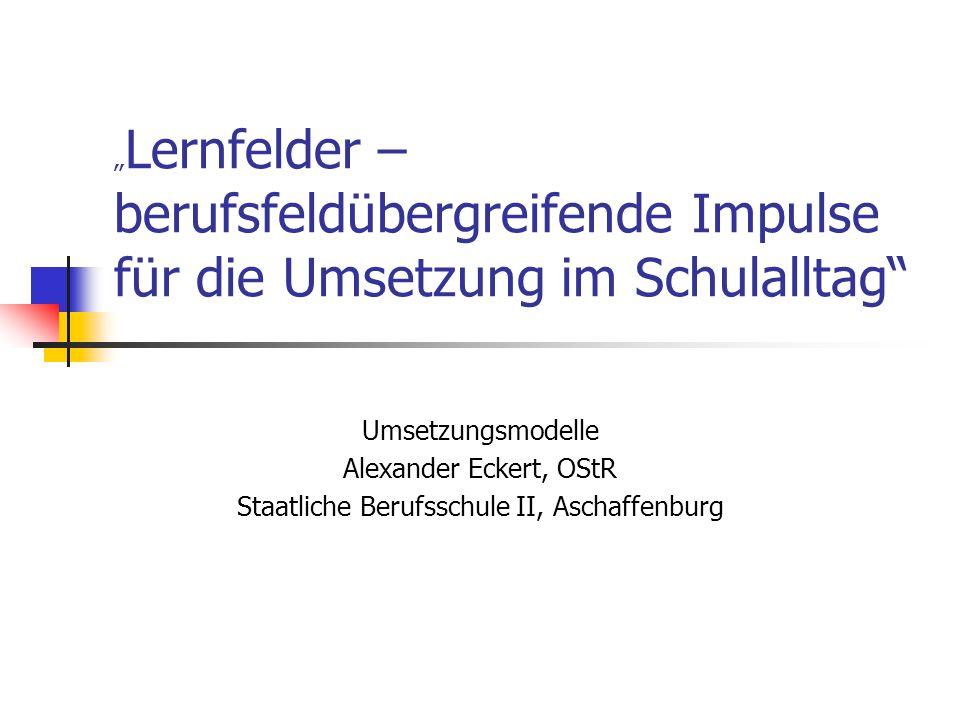 Lernfelder – berufsfeldübergreifende Impulse für die Umsetzung im Schulalltag Umsetzungsmodelle Alexander Eckert, OStR Staatliche Berufsschule II, Asc
