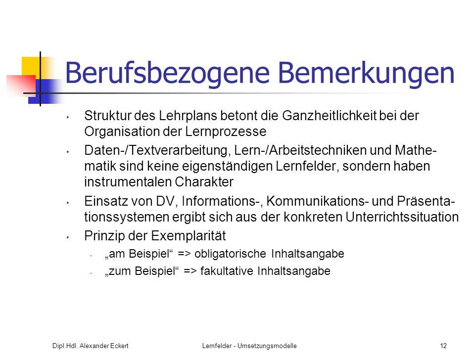 Dipl.Hdl. Alexander EckertLernfelder - Umsetzungsmodelle12 Berufsbezogene Bemerkungen Struktur des Lehrplans betont die Ganzheitlichkeit bei der Organ