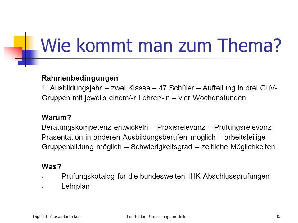 Dipl.Hdl. Alexander EckertLernfelder - Umsetzungsmodelle15 Wie kommt man zum Thema? Rahmenbedingungen 1. Ausbildungsjahr – zwei Klasse – 47 Schüler –
