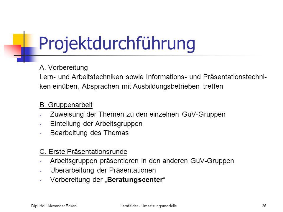 Dipl.Hdl. Alexander EckertLernfelder - Umsetzungsmodelle26 Projektdurchführung A. Vorbereitung Lern- und Arbeitstechniken sowie Informations- und Präs
