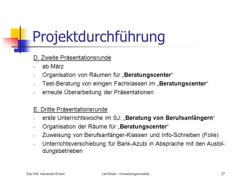 Dipl.Hdl. Alexander EckertLernfelder - Umsetzungsmodelle27 Projektdurchführung D. Zweite Präsentationsrunde ab März Organisation von Räumen für Beratu