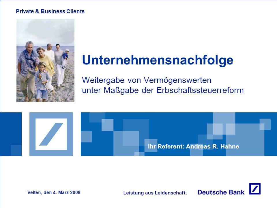 Private & Business Clients Unternehmensnachfolge Weitergabe von Vermögenswerten unter Maßgabe der Erbschaftssteuerreform Ihr Referent: Andreas R. Hahn