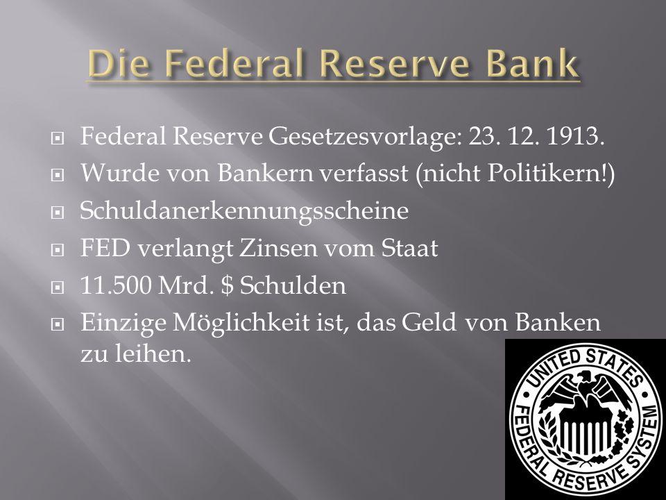 Federal Reserve Gesetzesvorlage: 23. 12. 1913. Wurde von Bankern verfasst (nicht Politikern!) Schuldanerkennungsscheine FED verlangt Zinsen vom Staat