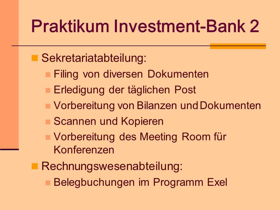 Praktikum Investment-Bank 2 Sekretariatabteilung: Filing von diversen Dokumenten Erledigung der täglichen Post Vorbereitung von Bilanzen und Dokumente