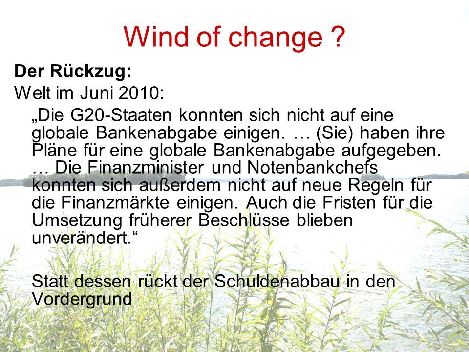 Wind of change ? Der Rückzug: Welt im Juni 2010: Die G20-Staaten konnten sich nicht auf eine globale Bankenabgabe einigen. … (Sie) haben ihre Pläne fü