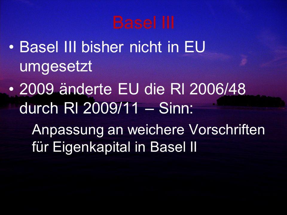 Basel III Basel III bisher nicht in EU umgesetzt 2009 änderte EU die Rl 2006/48 durch Rl 2009/11 – Sinn: Anpassung an weichere Vorschriften für Eigenk