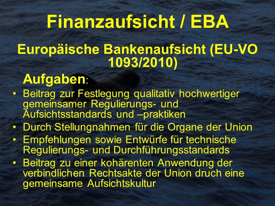 Finanzaufsicht / EBA Europäische Bankenaufsicht (EU-VO 1093/2010) Aufgaben : Beitrag zur Festlegung qualitativ hochwertiger gemeinsamer Regulierungs-