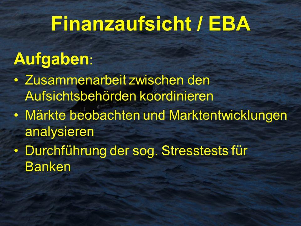 Finanzaufsicht / EBA Aufgaben : Zusammenarbeit zwischen den Aufsichtsbehörden koordinieren Märkte beobachten und Marktentwicklungen analysieren Durchf