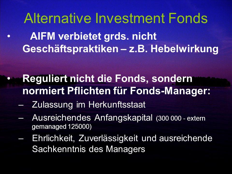 Alternative Investment Fonds AIFM verbietet grds. nicht Geschäftspraktiken – z.B. Hebelwirkung Reguliert nicht die Fonds, sondern normiert Pflichten f