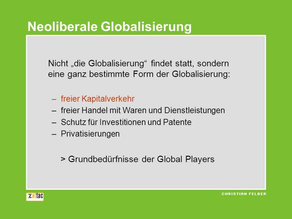 Nicht die Globalisierung findet statt, sondern eine ganz bestimmte Form der Globalisierung: –freier Kapitalverkehr –freier Handel mit Waren und Dienst