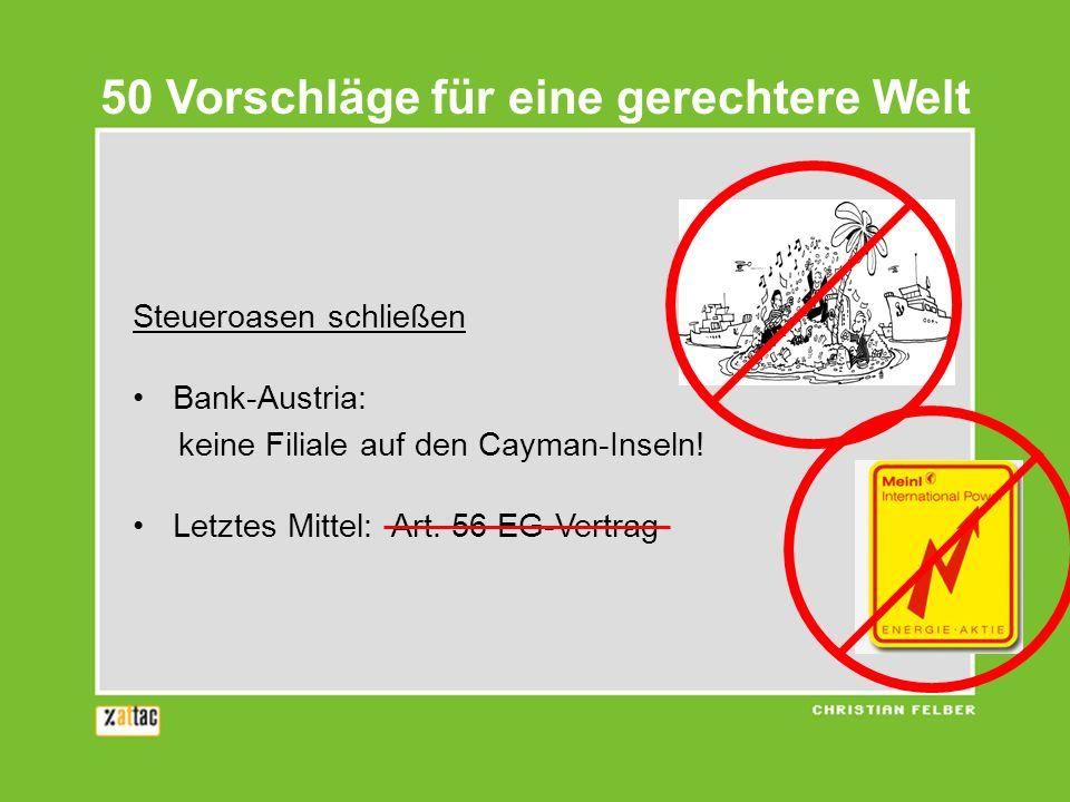 Steueroasen schließen Bank-Austria: keine Filiale auf den Cayman-Inseln! Letztes Mittel: Art. 56 EG-Vertrag 50 Vorschläge für eine gerechtere Welt