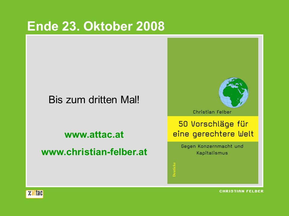Bis zum dritten Mal! www.attac.at www.christian-felber.at Ende 23. Oktober 2008