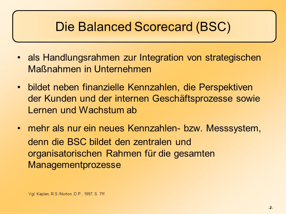 -3- Verwendung der Balanced Scorecard Klärung und Konsensbildung in Bezug auf eine Unternehmensstrategie Kommunizierung der Strategie im gesamten Unternehmen Anpassung von abteilungsspezifischen und persönlichen Zielen an die Strategie Verknüpfung der strategischen Ziele mit langfristigen Zielen und Jahresbudgets Identifizierung und Verknüpfung von strategischen Initiativen Durchführung von periodischen und systematischen Strategie- Reviews Feedback und Lernen über Verbesserungsmöglichkeiten der Strategie Vgl.