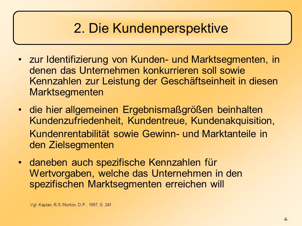 -6- 2. Die Kundenperspektive zur Identifizierung von Kunden- und Marktsegmenten, in denen das Unternehmen konkurrieren soll sowie Kennzahlen zur Leist