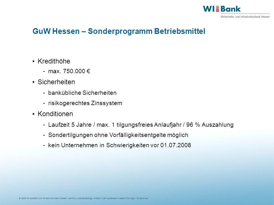 © 2009 Wirtschafts- und Infrastrukturbank Hessen, rechtlich unselbstständige Anstalt in der Landesbank Hessen-Thüringen Girozentrale GuW Hessen – Sonderprogramm Betriebsmittel Kredithöhe -max.