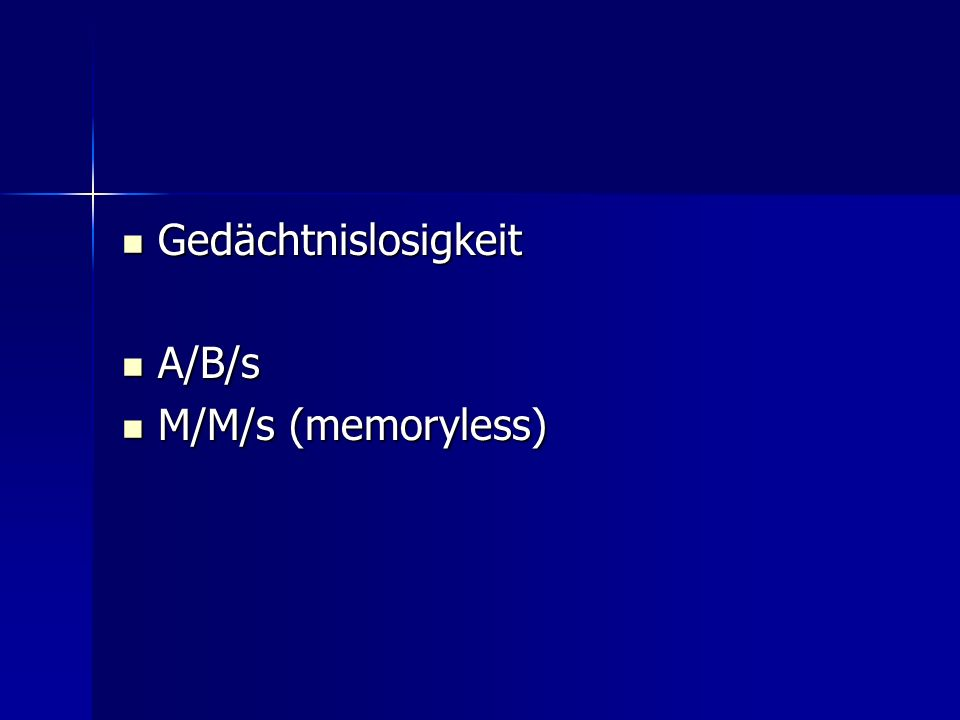 Gedächtnislosigkeit Gedächtnislosigkeit A/B/s A/B/s M/M/s (memoryless) M/M/s (memoryless)