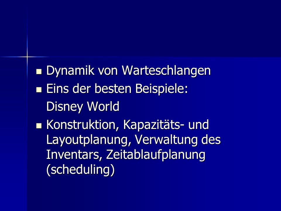 Dynamik von Warteschlangen Dynamik von Warteschlangen Eins der besten Beispiele: Eins der besten Beispiele: Disney World Konstruktion, Kapazitäts- und Layoutplanung, Verwaltung des Inventars, Zeitablaufplanung (scheduling) Konstruktion, Kapazitäts- und Layoutplanung, Verwaltung des Inventars, Zeitablaufplanung (scheduling)