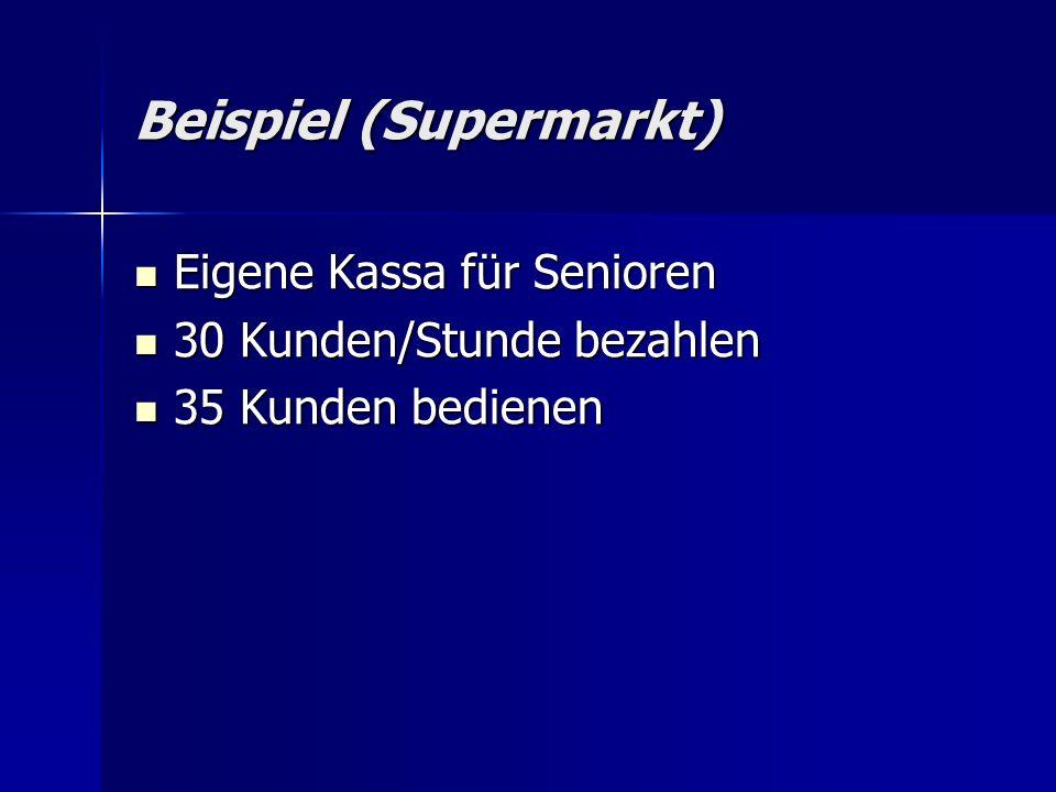 Beispiel (Supermarkt) Eigene Kassa für Senioren Eigene Kassa für Senioren 30 Kunden/Stunde bezahlen 30 Kunden/Stunde bezahlen 35 Kunden bedienen 35 Kunden bedienen