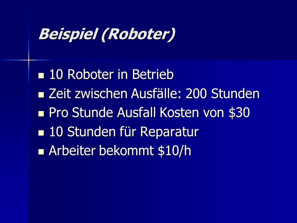 Beispiel (Roboter) 10 Roboter in Betrieb 10 Roboter in Betrieb Zeit zwischen Ausfälle: 200 Stunden Zeit zwischen Ausfälle: 200 Stunden Pro Stunde Ausfall Kosten von $30 Pro Stunde Ausfall Kosten von $30 10 Stunden für Reparatur 10 Stunden für Reparatur Arbeiter bekommt $10/h Arbeiter bekommt $10/h