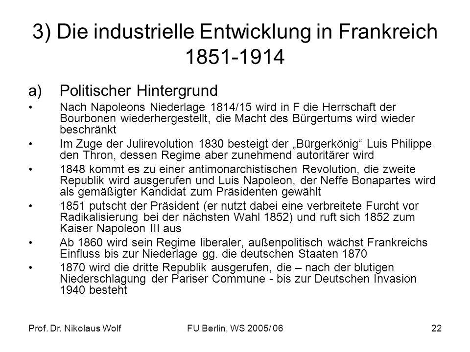 Prof. Dr. Nikolaus WolfFU Berlin, WS 2005/ 0622 3) Die industrielle Entwicklung in Frankreich 1851-1914 a)Politischer Hintergrund Nach Napoleons Niede