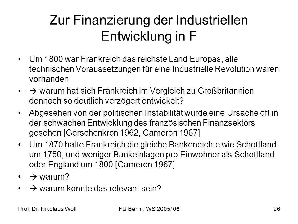 Prof. Dr. Nikolaus WolfFU Berlin, WS 2005/ 0626 Zur Finanzierung der Industriellen Entwicklung in F Um 1800 war Frankreich das reichste Land Europas,