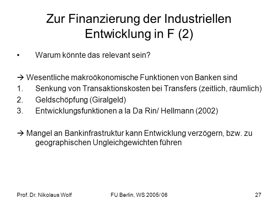 Prof. Dr. Nikolaus WolfFU Berlin, WS 2005/ 0627 Zur Finanzierung der Industriellen Entwicklung in F (2) Warum könnte das relevant sein? Wesentliche ma